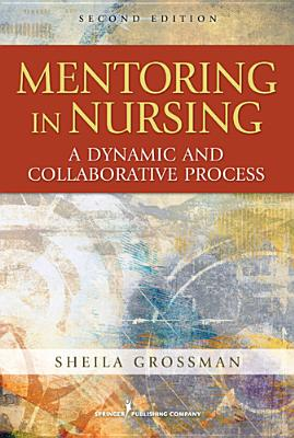 Mentoring in Nursing: A Dynamic and Collaborative Process, Second Edition - Grossman, Sheila C, PhD, Faan