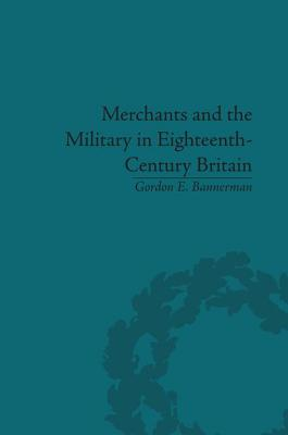 Merchants and the Military in Eighteenth-Century Britain: British Army Contracts and Domestic Supply, 1739-1763 - Bannerman, Gordon