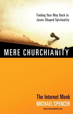 Mere Churchianity: Finding Your Way Back to Jesus-Shaped Spirituality - Spencer, Michael