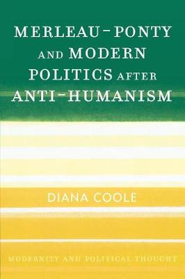 Merleau-Ponty and Modern Politics After Anti-Humanism - Coole, Diana