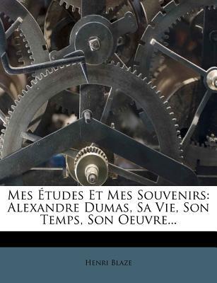 Mes Etudes Et Mes Souvenirs: Alexandre Dumas, Sa Vie, Son Temps, Son Oeuvre... - Blaze, Henri