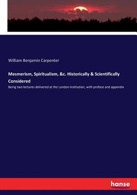Mesmerism, Spiritualism, &c. Historically & Scientifically Considered: Being two lectures delivered at the London Institution, with preface and appendix - Carpenter, William Benjamin