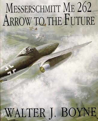 Messerschmitt Me 262: Arrow to the Future - Boyne, Walter J, Col.