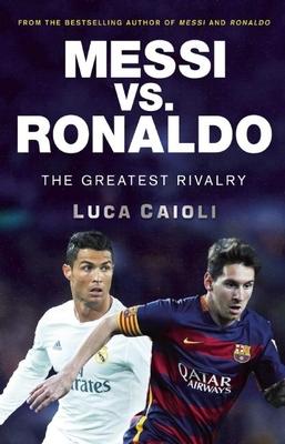 Messi vs. Ronaldo: The Greatest Rivalry - Caioli, Luca