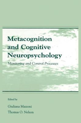 Metacognition and Cognitive Neuropsychology: Monitoring and Control Processes - Mazzoni, Giuliana (Editor), and Nelson, Thomas O. (Editor)