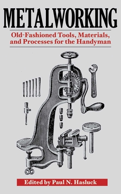Metalworking: Tools, Materials, and Processes for the Handyman - Hasluck, Paul N (Editor)