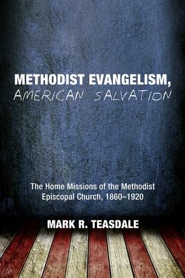 Methodist Evangelism, American Salvation: The Home Missions of the Methodist Episcopal Church, 1860-1920 - Teasdale, Mark R