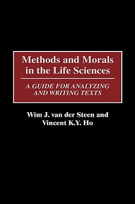 Methods and Morals in the Life Sciences: A Guide for Analyzing and Writing Texts - Steen, Wim J Van Der, and Van Der Steen, Wim J, and Ho, Vincent K y