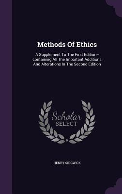 Methods of Ethics: A Supplement to the First Edition--Containing All the Important Additions and Alterations in the Second Edition - Sidgwick, Henry