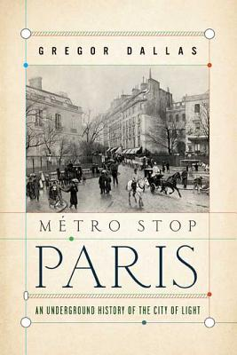 Metro Stop Paris: An Underground History of the City of Light - Dallas, Gregor