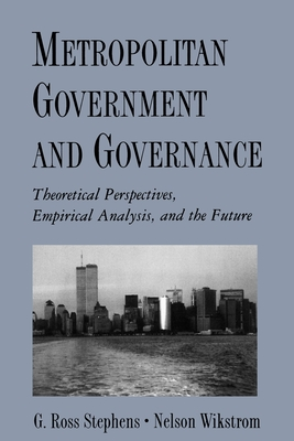 Metropolitan Government and Governance: Theoretical Perspectives, Empirical Analysis, and the Future - Stephens, G Ross, and Wikstrom, Nelson