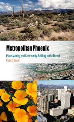 Metropolitan Phoenix: Place Making and Community Building in the Desert - Gober, Patricia