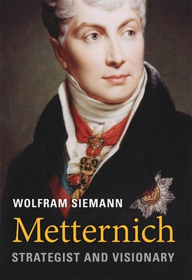 Metternich: Strategist and Visionary - Siemann, Wolfram, and Steuer, Daniel (Translated by)