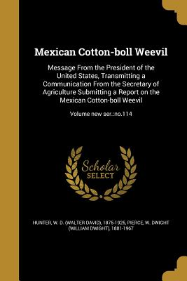 Mexican Cotton-Boll Weevil: Message from the President of the United States, Transmitting a Communication from the Secretary of Agriculture Submitting a Report on the Mexican Cotton-Boll Weevil; Volume New Ser.: No.114 - Hunter, W D (Walter David) 1875-1925 (Creator), and Pierce, W Dwight (William Dwight) 1881 (Creator)