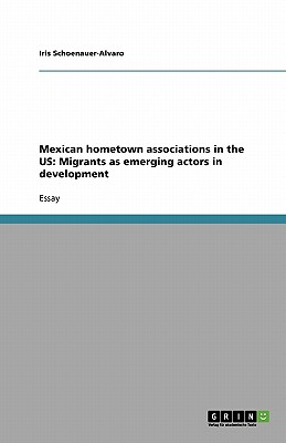 Mexican Hometown Associations in the Us: Migrants as Emerging Actors in Development - Schoenauer-Alvaro, Iris