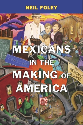 Mexicans in the Making of America - Foley, Neil