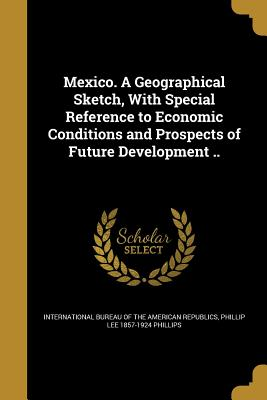 Mexico. a Geographical Sketch, with Special Reference to Economic Conditions and Prospects of Future Development .. - International Bureau of the American Rep (Creator), and Phillips, Phillip Lee 1857-1924
