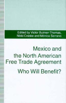 Mexico and the North American Free Trade Agreement: Who Will Benefit? - Bulmer-Thomas, Victor (Editor), and Serrano, Monica (Editor), and Craske, Nikki (Editor)