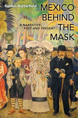Mexico Behind the Mask: A Narrative, Past and Present - Butterfield, Beldon