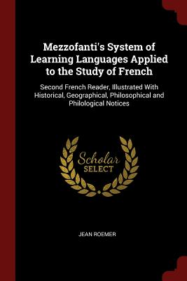 Mezzofanti's System of Learning Languages Applied to the Study of French: Second French Reader, Illustrated with Historical, Geographical, Philosophical and Philological Notices - Roemer, Jean