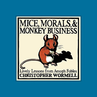 Mice, Morals, & Monkey Business: Lively Lessons from Aesop's Fables - Wormell, Christopher (Illustrator)
