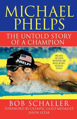 Michael Phelps: The Untold Story of a Champion - Schaller, Bob, and Lezak, Jason (Foreword by), and Gaines, Rowdy (Introduction by)