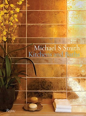 Michael S. Smith Kitchens and Baths: The Dressing Room to the Breakfast Room: Inspiration, Process, and Design - Smith, Michael S., and Pittel, Christine