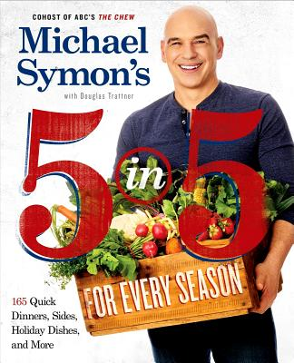 Michael Symon's 5 in 5 for Every Season: 165 Quick Dinners, Sides, Holiday Dishes, and More - Symon, Michael, and Trattner, Douglas