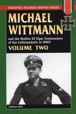 Michael Wittman and the Waffen SS Tiger Commanders of the Leibstandarte in WWII, Volume Two - Agte, Patrick