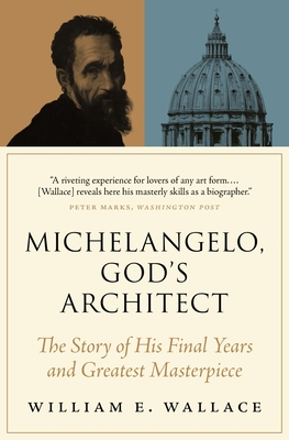Michelangelo, God's Architect: The Story of His Final Years and Greatest Masterpiece - Wallace, William E