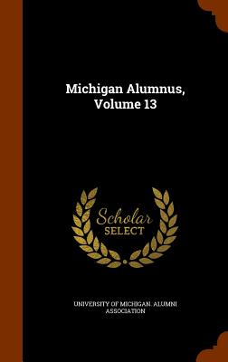 Michigan Alumnus, Volume 13 - University of Michigan Alumni Associati (Creator)