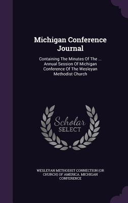 Michigan Conference Journal: Containing the Minutes of the ... Annual Session of Michigan Conference of the Wesleyan Methodist Church - Wesleyan Methodist Connection (or Church (Creator)