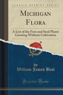 Michigan Flora: A List of the Fern and Seed Plants Growing Without Cultivation (Classic Reprint) - Beal, William James