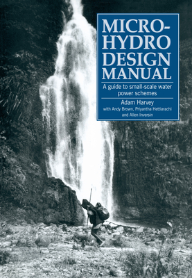 Micro-Hydro Design Manual: A Guide to Small-Scale Water Power Schemes - Harvey, Adam, and Brown, Andy
