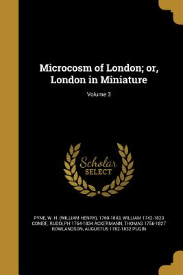 Microcosm of London; Or, London in Miniature; Volume 3 - Pyne, W H (William Henry) 1769-1843 (Creator), and Combe, William 1742-1823, and Ackermann, Rudolph 1764-1834