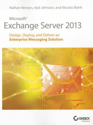 Microsoft Exchange Server 2013: Design, Deploy and Deliver an Enterprise Messaging Solution - Winters, Nathan, and Johnson, Neil, Dr., and Blank, Nicolas