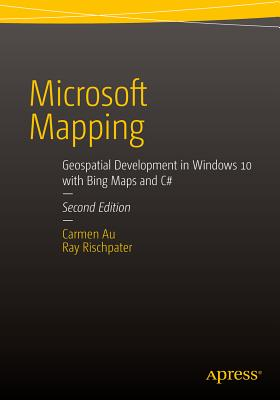Microsoft Mapping Second Edition: Geospatial Development in Windows 10 with Bing Maps and C# - Au, Carmen, and Rischpater, Ray