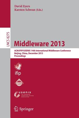 Middleware 2013: ACM/Ifip/Usenix 14th International Middleware Conference, Beijing, China, December 9-13, 2013, Proceedings - Eyers, David (Editor), and Schwan, Karsten (Editor)