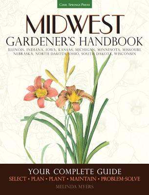 Midwest Gardener's Handbook: Illinois, Indiana, Iowa, Kansas, Michgan, Minnesota, Missouri, Nebraska, North Dakota, Ohio, South Dakota, Wisconsin - Myers, Melinda
