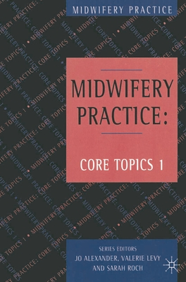 Midwifery Practice: Core Topics 1: Antenatal - Alexander, Jo, and Levy, Valerie, and Roch, Sarah