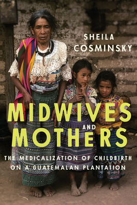 Midwives and Mothers: The Medicalization of Childbirth on a Guatemalan Plantation - Cosminsky, Sheila