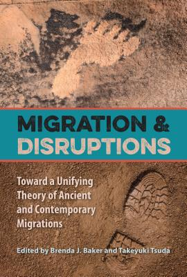 Migration and Disruptions: Toward a Unifying Theory of Ancient and Contemporary Migrations - Baker, Brenda J (Editor), and Tsuda, Takeyuki, Professor (Editor)