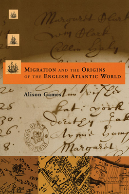 Migration and the Origins of the English Atlantic World - Games, Alison