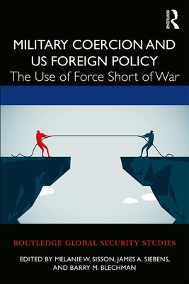 Military Coercion and US Foreign Policy: The Use of Force Short of War - Sisson, Melanie W. (Editor), and Siebens, James A. (Editor), and Blechman, Barry M. (Editor)