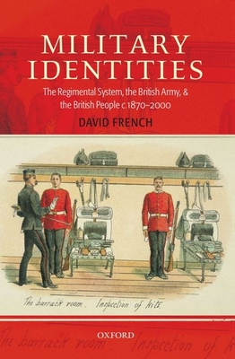 Military Identities: The Regimental System, the British Army, and the British People C.1870-2000 - French, David