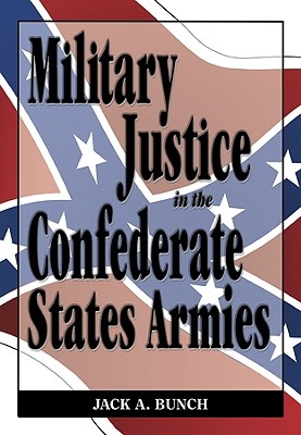 Military Justice in the Confederate States Army - Bunch, Jack A