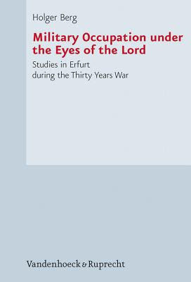 Military Occupation Under the Eyes of the Lord: Studies in Erfurt During the Thirty Years War - Berg, Holger