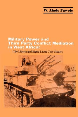 Military Power and Third Party Conflict Mediation in West Africa: The Liberia and Sierra Leone Case Studies - Fawole, W Alade