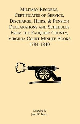 Military Records, Certificates of Service, Discharge, Heirs, & Pensions Declarations and Schedules From the Fauquier County, Virginia Court Minute Books 1784-1840 - Peters, Joan W