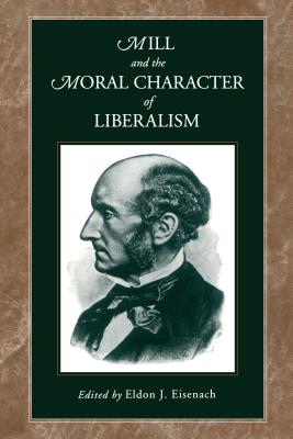 Mill and the Moral Character of Liberalism - Eisenach, Eldon J (Editor)